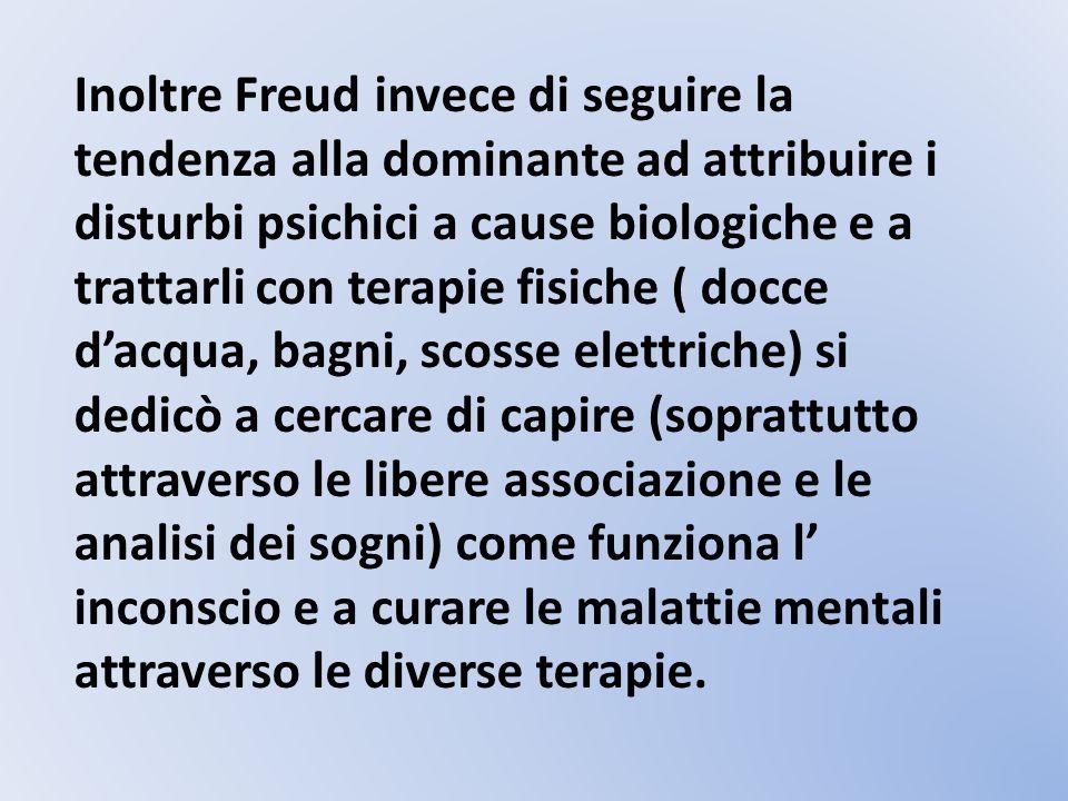 Inoltre Freud invece di seguire la tendenza alla dominante ad attribuire i disturbi psichici a cause biologiche e a trattarli con terapie fisiche ( do