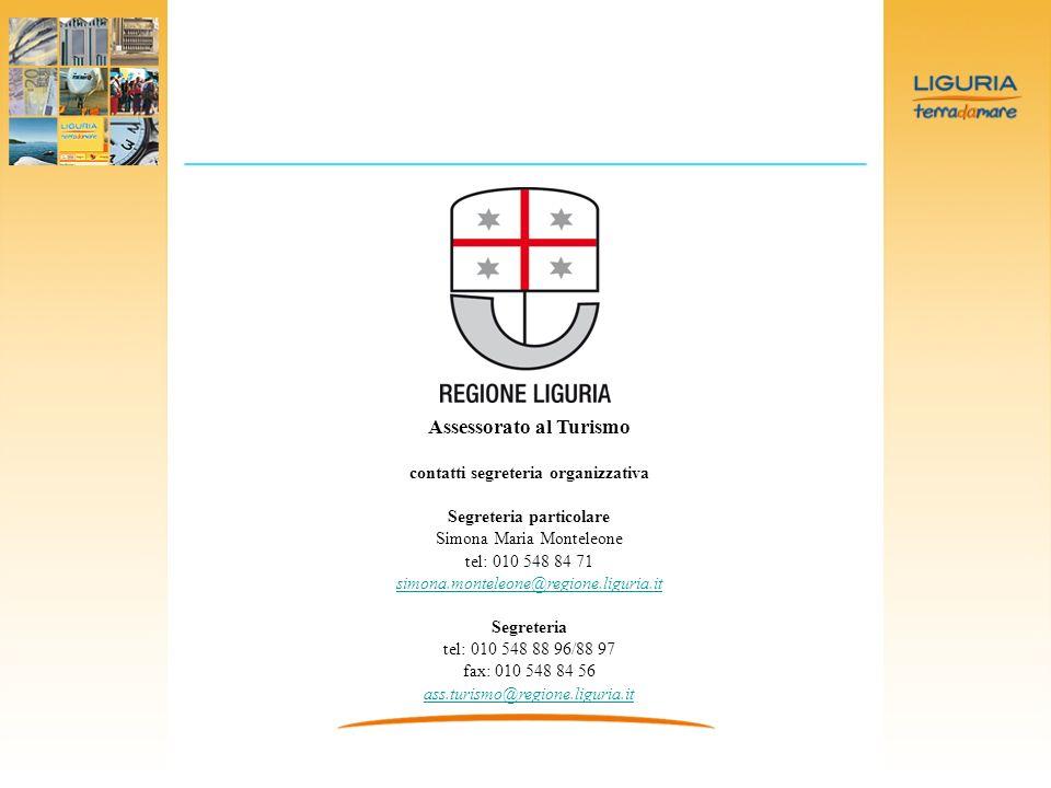 Assessorato al Turismo contatti segreteria organizzativa Segreteria particolare Simona Maria Monteleone tel: 010 548 84 71 simona.monteleone@regione.liguria.it Segreteria tel: 010 548 88 96/88 97 fax: 010 548 84 56 ass.turismo@regione.liguria.it