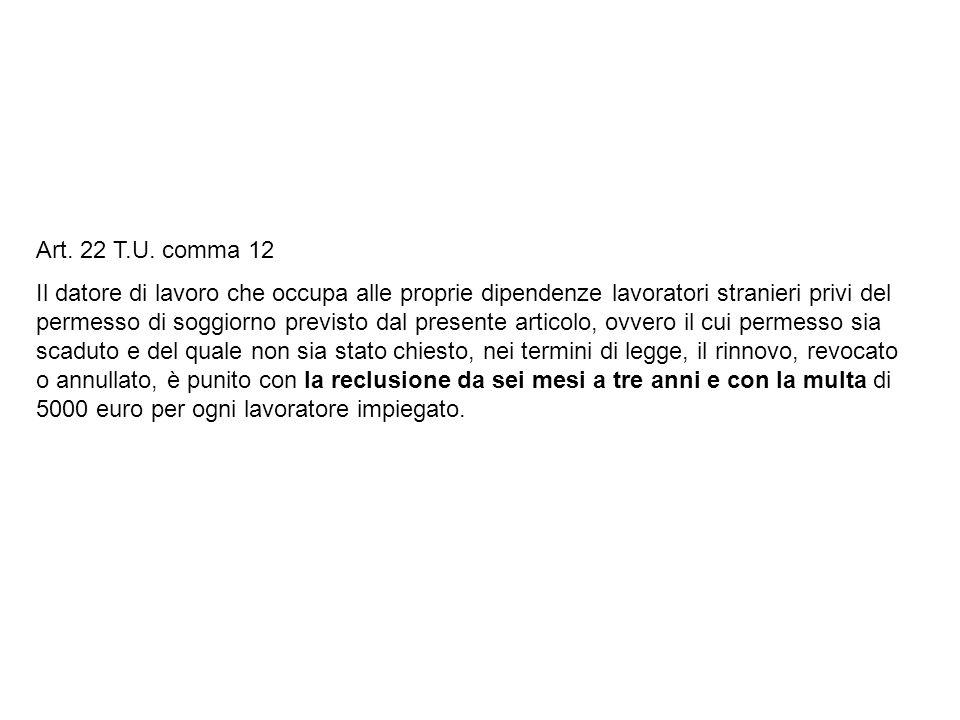 Art. 22 T.U. comma 12 Il datore di lavoro che occupa alle proprie dipendenze lavoratori stranieri privi del permesso di soggiorno previsto dal present