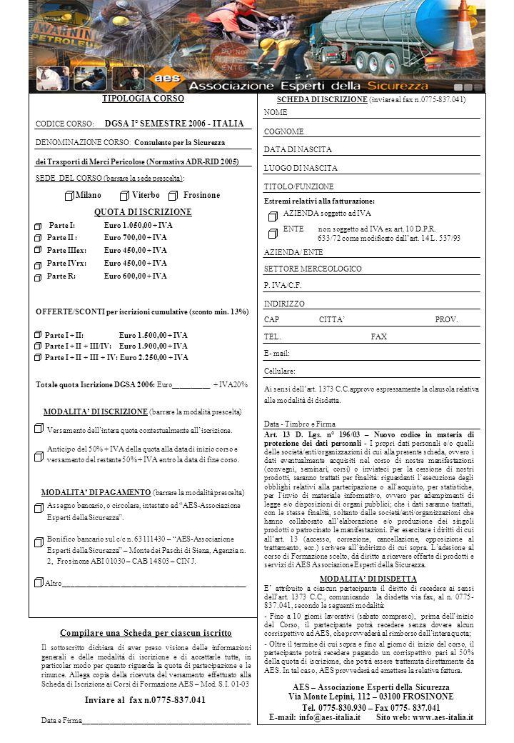 TIPOLOGIA CORSO CODICE CORSO: DGSA I° SEMESTRE 2006 - ITALIA DENOMINAZIONE CORSO : Consulente per la Sicurezza dei Trasporti di Merci Pericolose (Normativa ADR-RID 2005) SEDE DEL CORSO (barrare la sede prescelta): Milano Viterbo Frosinone QUOTA DI ISCRIZIONE Parte I: Euro 1.050,00 + IVA Parte II : Euro 700,00 + IVA Parte IIIex: Euro 450,00 + IVA Parte IVrx: Euro 450,00 + IVA Parte R: Euro 600,00 + IVA OFFERTE/SCONTI per iscrizioni cumulative (sconto min.