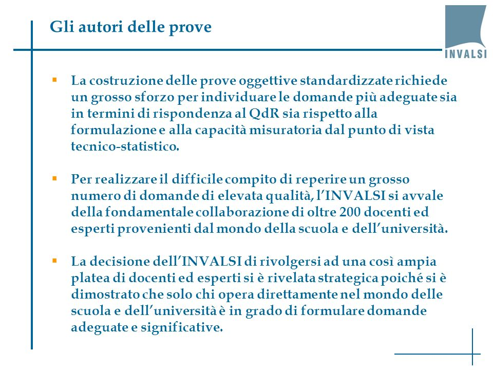 Dove trovare i quadri di riferimento Quadri di riferimento INVALSI (aggiornamento il 28.02.2011): QdR ITALIANO: http://www.invalsi.it/snv1011/documenti/Qdr_Italiano.pdf http://www.invalsi.it/snv1011/documenti/Qdr_Italiano.pdf QdR MATEMATICA: http://www.invalsi.it/snv1011/documenti/Qdr_Matematica.pdf http://www.invalsi.it/snv1011/documenti/Qdr_Matematica.pdf QdR QUESTIONARI STUDENTE: http://www.invalsi.it/snv1011/documenti/Qdr_Questionari.pdf http://www.invalsi.it/snv1011/documenti/Qdr_Questionari.pdf Quadri di riferimento IEA-TIMSS: http://www.invalsi.it/ric-int/timss2007/quadri.php Quadri di riferimento PISA: http://www.invalsi.it/ric- int/Pisa2006/sito/docs/Quadro_riferimento_PISA2006.pdf http://www.invalsi.it/ric- int/Pisa2006/sito/docs/Quadro_riferimento_PISA2006.pdf