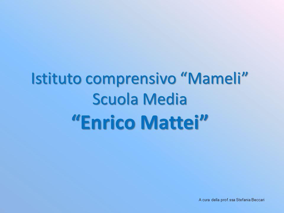Istituto comprensivo Mameli Scuola Media Enrico Mattei A cura della prof.ssa Stefania Beccari