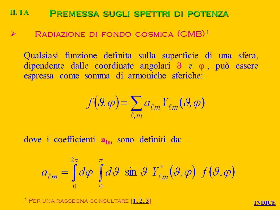 Premessa sugli spettri di potenza Radiazione di fondo cosmica (CMB) Per una rassegna consultare Qualsiasi funzione definita sulla superficie di una sfera, dipendente dalle coordinate angolari e, può essere espressa come somma di armoniche sferiche: dove i coefficienti a lm sono definiti da: II.