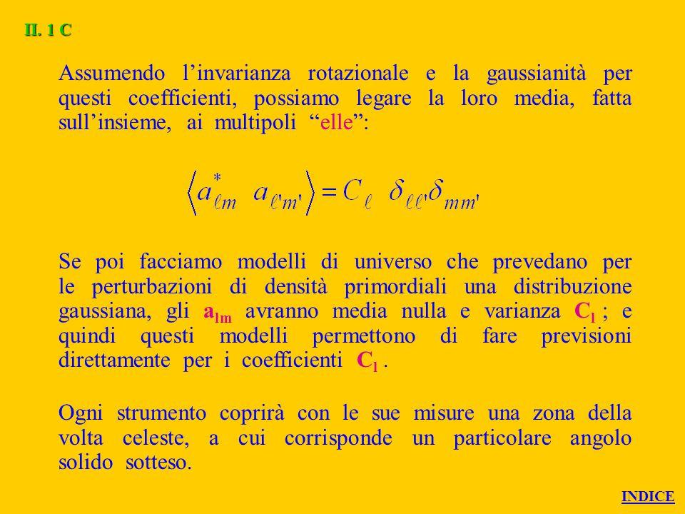 Assumendo linvarianza rotazionale e la gaussianità per questi coefficienti, possiamo legare la loro media, fatta sullinsieme, ai multipoli elle: Se poi facciamo modelli di universo che prevedano per le perturbazioni di densità primordiali una distribuzione gaussiana, gli a lm avranno media nulla e varianza C l ; e quindi questi modelli permettono di fare previsioni direttamente per i coefficienti C l.