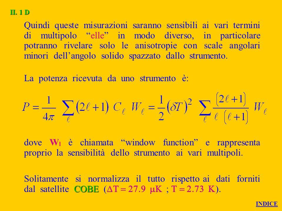 Quindi queste misurazioni saranno sensibili ai vari termini di multipolo elle in modo diverso, in particolare potranno rivelare solo le anisotropie con scale angolari minori dellangolo solido spazzato dallo strumento.