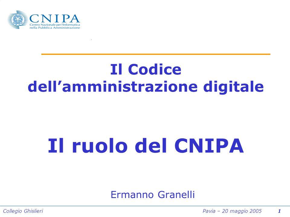 Collegio Ghislieri Pavia – 20 maggio 2005 1 Il Codice dellamministrazione digitale Il ruolo del CNIPA Ermanno Granelli