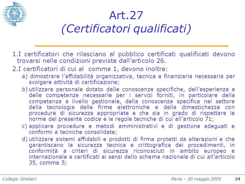 Collegio Ghislieri Pavia – 20 maggio 2005 34 Art.27 (Certificatori qualificati) 1.I certificatori che rilasciano al pubblico certificati qualificati devono trovarsi nelle condizioni previste dall articolo 26.