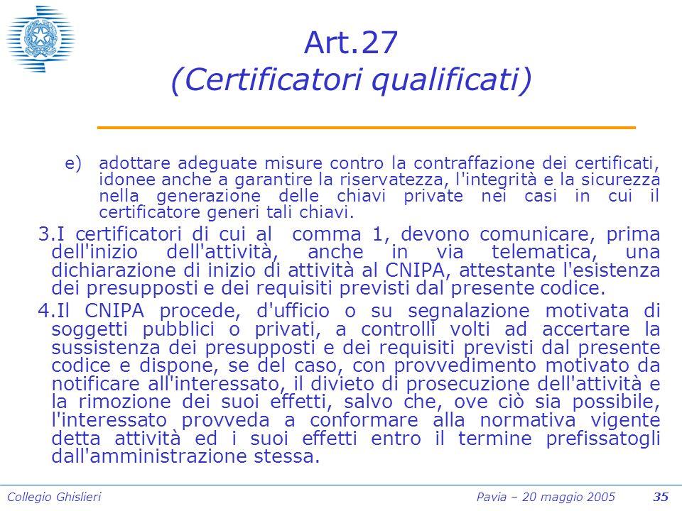 Collegio Ghislieri Pavia – 20 maggio 2005 35 Art.27 (Certificatori qualificati) e)adottare adeguate misure contro la contraffazione dei certificati, idonee anche a garantire la riservatezza, l integrità e la sicurezza nella generazione delle chiavi private nei casi in cui il certificatore generi tali chiavi.