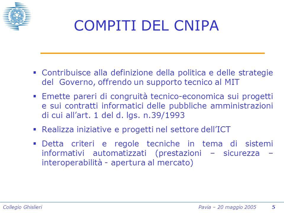 Collegio Ghislieri Pavia – 20 maggio 2005 5 COMPITI DEL CNIPA Contribuisce alla definizione della politica e delle strategie del Governo, offrendo un supporto tecnico al MIT Emette pareri di congruità tecnico-economica sui progetti e sui contratti informatici delle pubbliche amministrazioni di cui allart.
