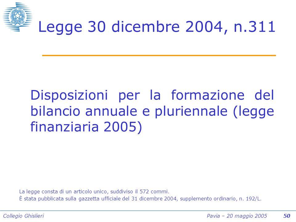 Collegio Ghislieri Pavia – 20 maggio 2005 50 Legge 30 dicembre 2004, n.311 Disposizioni per la formazione del bilancio annuale e pluriennale (legge finanziaria 2005) La legge consta di un articolo unico, suddiviso il 572 commi.