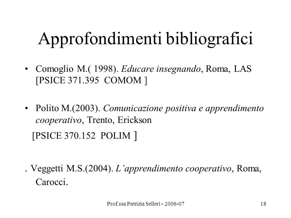 Prof.ssa Patrizia Selleri - 2006-0718 Approfondimenti bibliografici Comoglio M.( 1998). Educare insegnando, Roma, LAS [PSICE 371.395 COMOM ] Polito M.