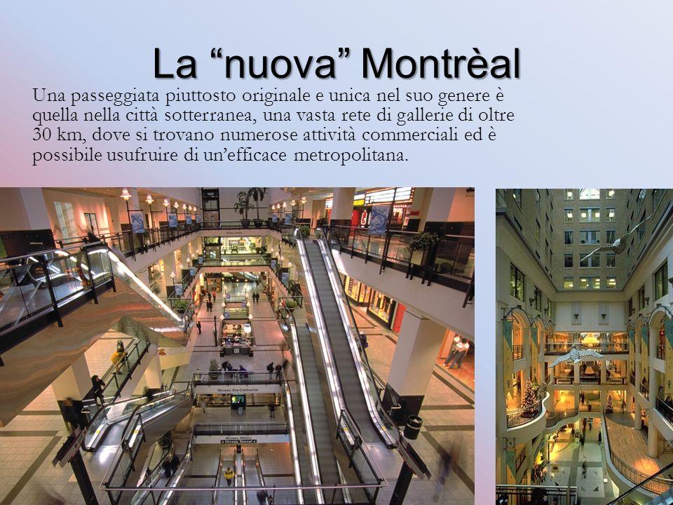 La nuova Montrèal Una passeggiata piuttosto originale e unica nel suo genere è quella nella città sotterranea, una vasta rete di gallerie di oltre 30 km, dove si trovano numerose attività commerciali ed è possibile usufruire di unefficace metropolitana.