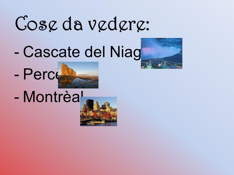 Cose da vedere: -Cascate del Niagara -Percè -Montrèal
