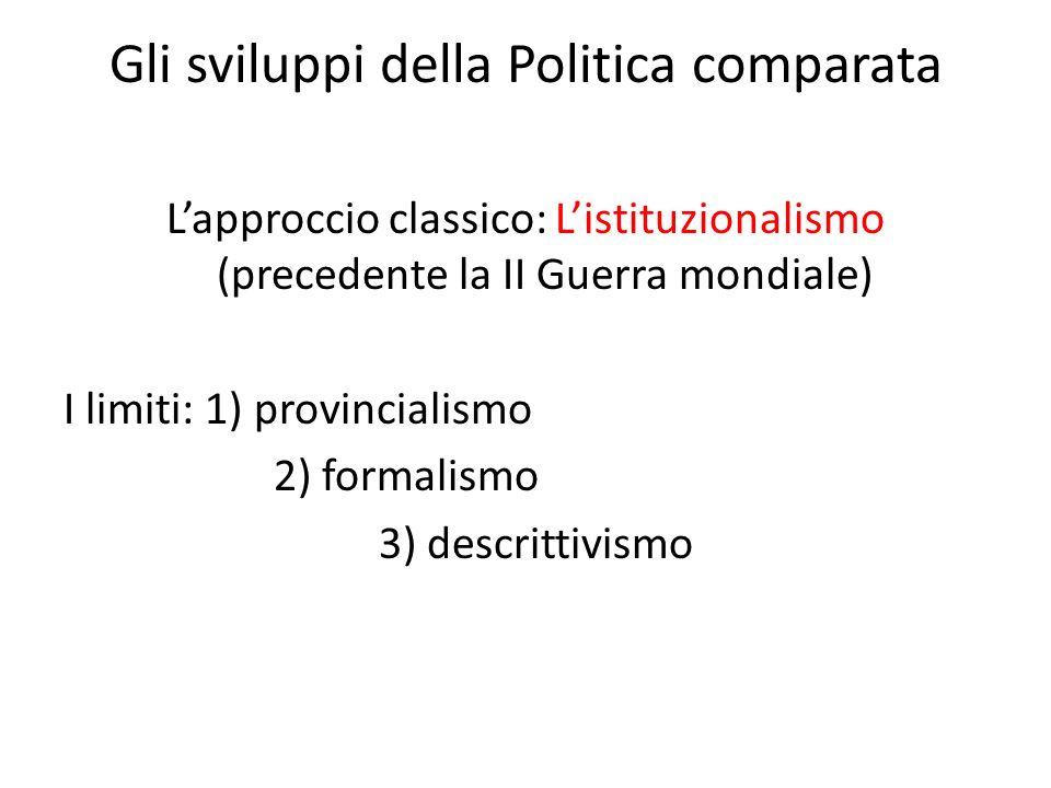 Gli sviluppi della Politica comparata Lapproccio classico: Listituzionalismo (precedente la II Guerra mondiale) I limiti: 1) provincialismo 2) formalismo 3) descrittivismo
