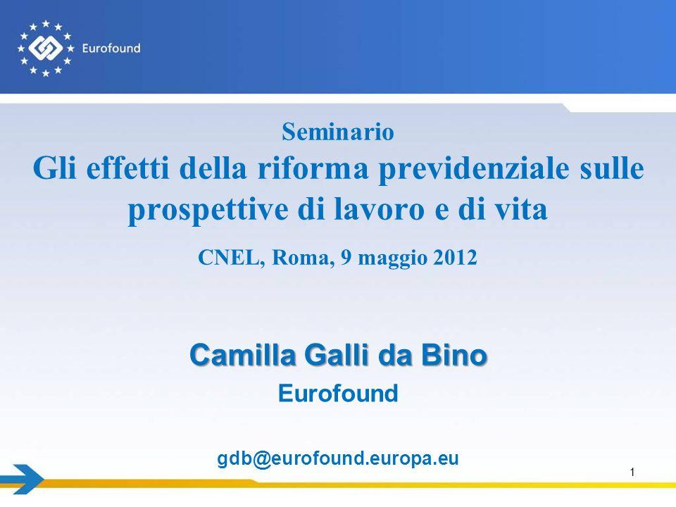 1 Camilla Galli da Bino Eurofound gdb@eurofound.europa.eu Seminario Gli effetti della riforma previdenziale sulle prospettive di lavoro e di vita CNEL, Roma, 9 maggio 2012