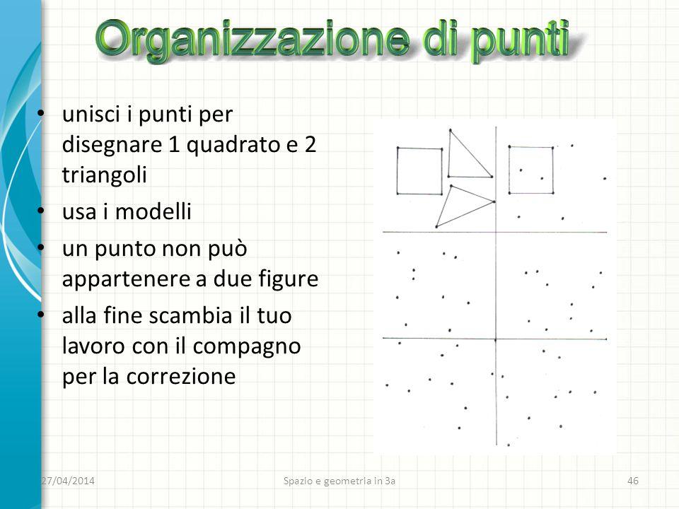 27/04/2014 Spazio e geometria in 3a 46 unisci i punti per disegnare 1 quadrato e 2 triangoli usa i modelli un punto non può appartenere a due figure alla fine scambia il tuo lavoro con il compagno per la correzione