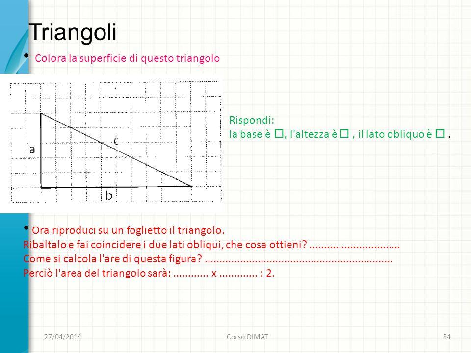 Triangoli 27/04/2014Corso DIMAT84 Colora la superficie di questo triangolo Rispondi: la base è, l altezza è, il lato obliquo è.