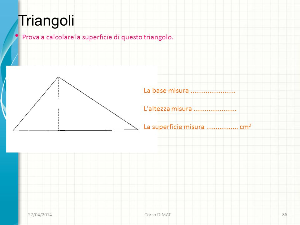 Triangoli 27/04/2014Corso DIMAT86 Prova a calcolare la superficie di questo triangolo.