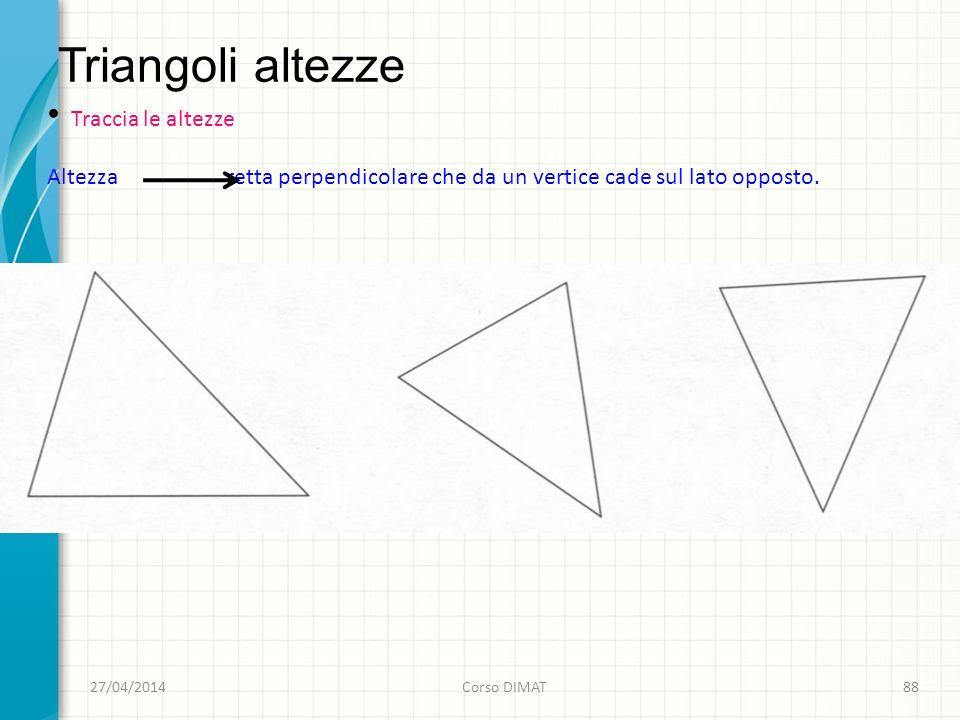 Triangoli altezze 27/04/2014Corso DIMAT88 Traccia le altezze Altezza retta perpendicolare che da un vertice cade sul lato opposto.