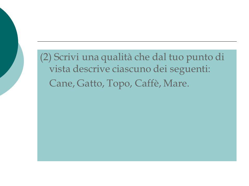 (2) Scrivi una qualità che dal tuo punto di vista descrive ciascuno dei seguenti: Cane, Gatto, Topo, Caffè, Mare.