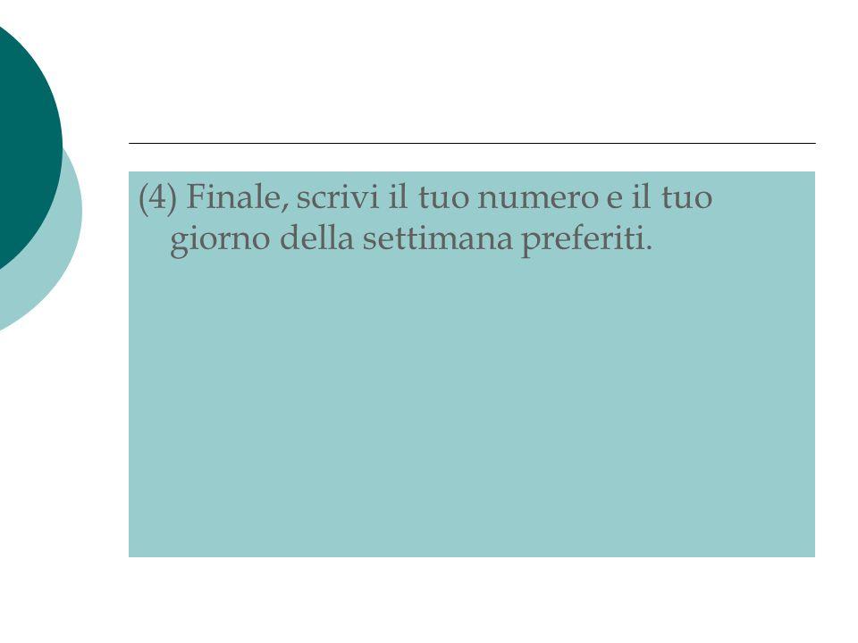 (4) Finale, scrivi il tuo numero e il tuo giorno della settimana preferiti.