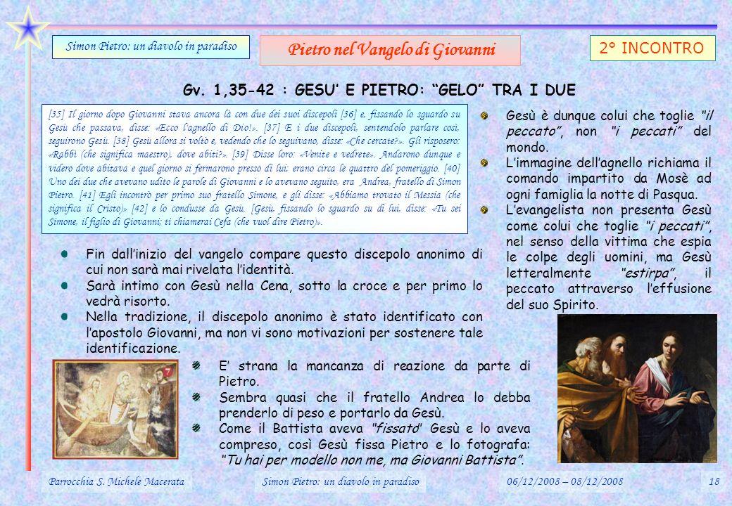 Gv. 1,35-42 : GESU E PIETRO: GELO TRA I DUE Parrocchia S. Michele MacerataSimon Pietro: un diavolo in paradiso06/12/2008 – 08/12/200818 Simon Pietro: