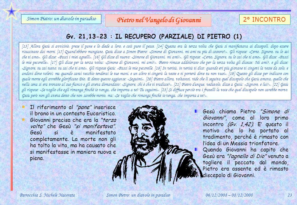 Gv. 21,13-23 : IL RECUPERO (PARZIALE) DI PIETRO (1) Parrocchia S. Michele MacerataSimon Pietro: un diavolo in paradiso06/12/2008 – 08/12/200823 Simon