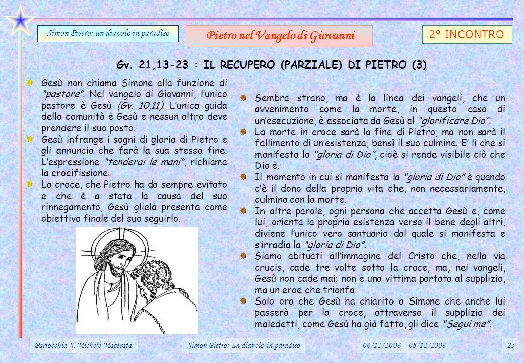 Gv. 21,13-23 : IL RECUPERO (PARZIALE) DI PIETRO (3) Parrocchia S. Michele MacerataSimon Pietro: un diavolo in paradiso06/12/2008 – 08/12/200825 Simon