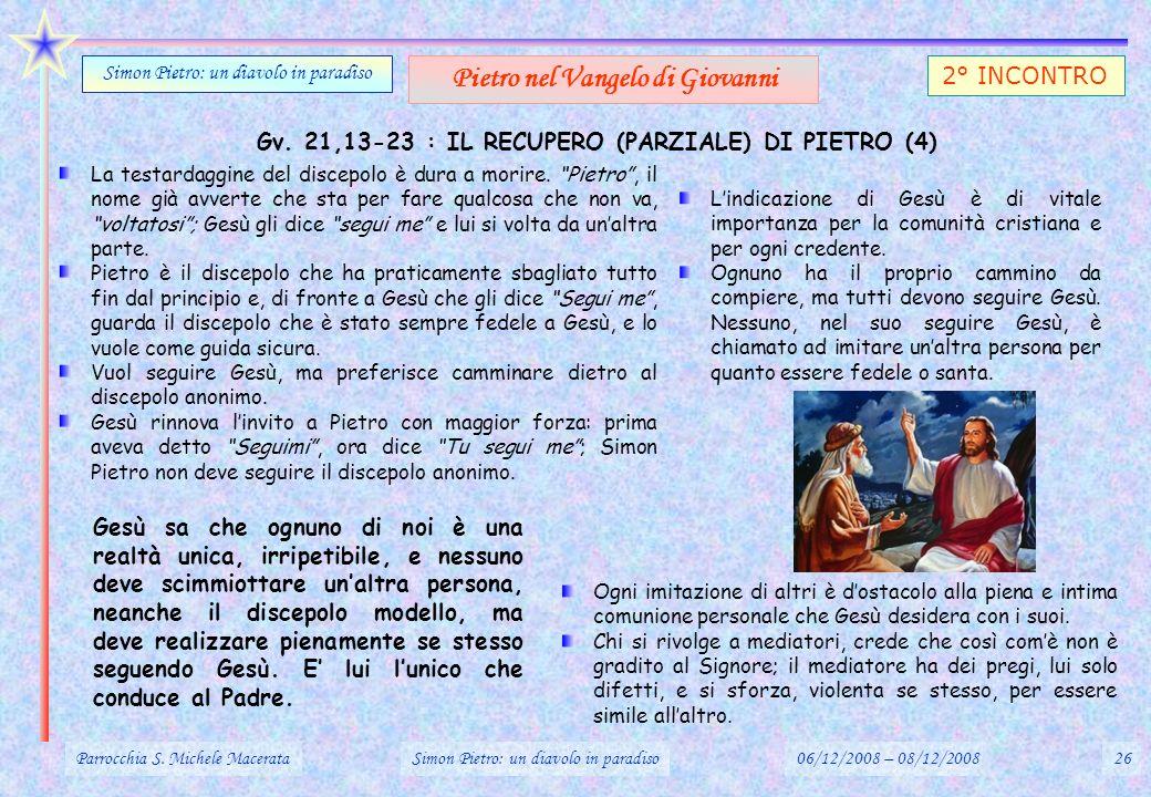 Gv. 21,13-23 : IL RECUPERO (PARZIALE) DI PIETRO (4) Parrocchia S. Michele MacerataSimon Pietro: un diavolo in paradiso06/12/2008 – 08/12/200826 Simon
