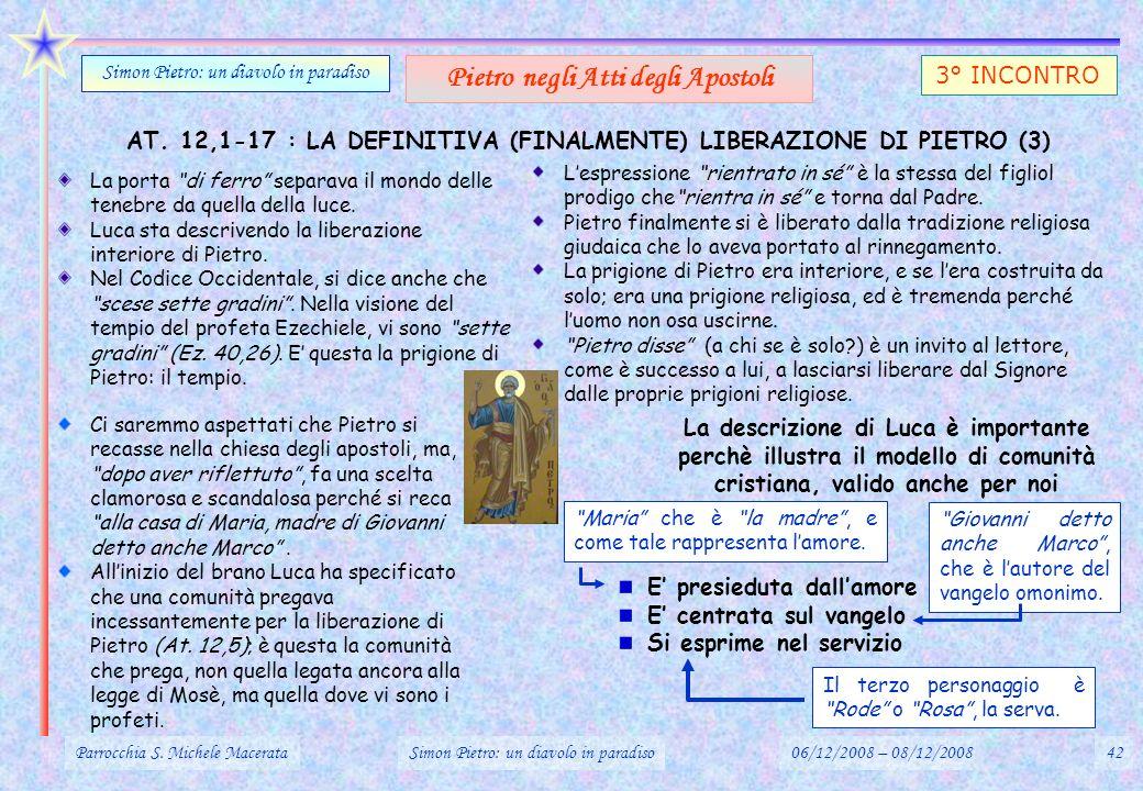 AT. 12,1-17 : LA DEFINITIVA (FINALMENTE) LIBERAZIONE DI PIETRO (3) Parrocchia S. Michele MacerataSimon Pietro: un diavolo in paradiso06/12/2008 – 08/1