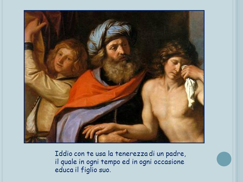Iddio con te usa la tenerezza di un padre, il quale in ogni tempo ed in ogni occasione educa il figlio suo.