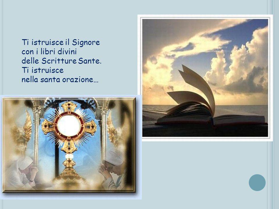 Ti istruisce il Signore con i libri divini delle Scritture Sante.