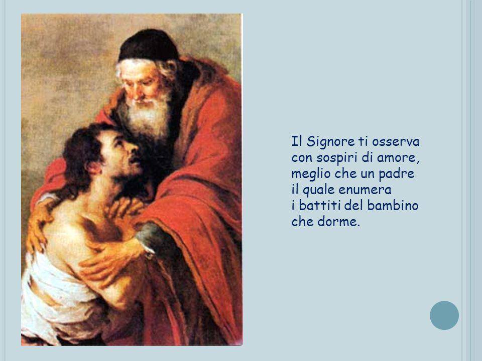 Il Signore ti osserva con sospiri di amore, meglio che un padre il quale enumera i battiti del bambino che dorme.