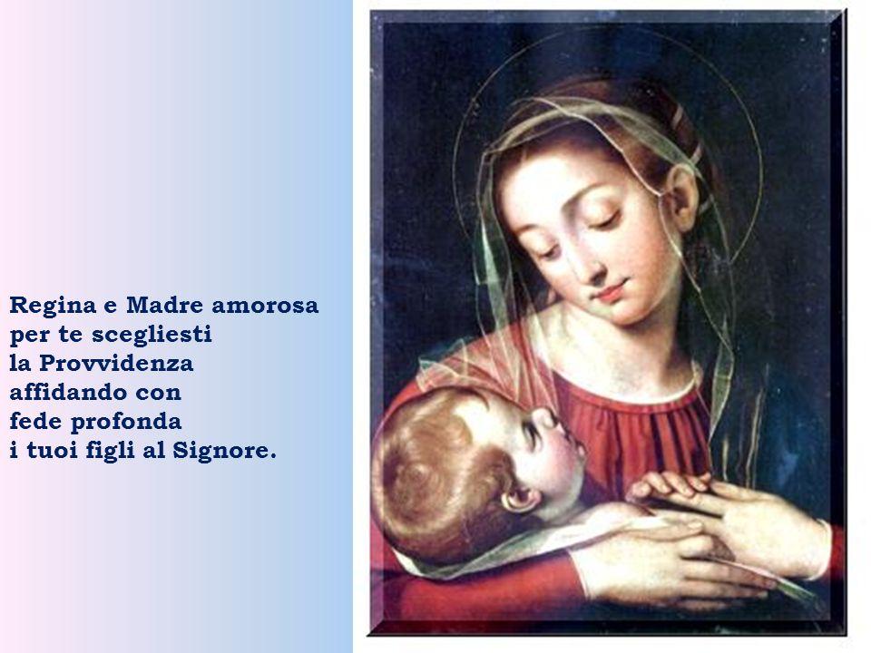 Regina e Madre amorosa per te scegliesti la Provvidenza affidando con fede profonda i tuoi figli al Signore.