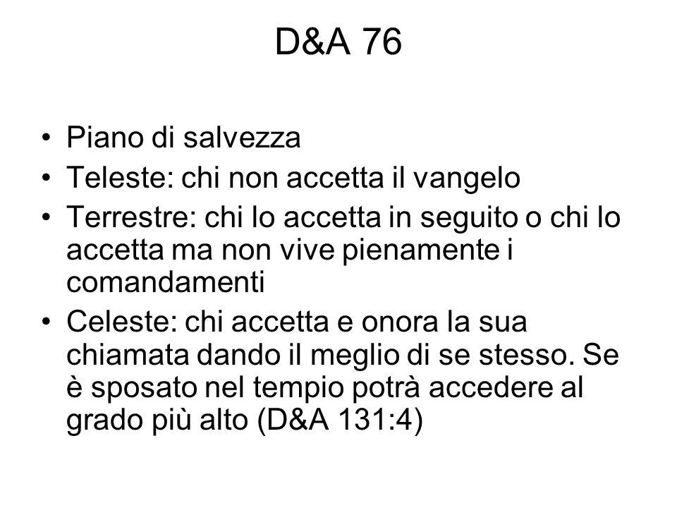 D&A 76 Piano di salvezza Teleste: chi non accetta il vangelo Terrestre: chi lo accetta in seguito o chi lo accetta ma non vive pienamente i comandamen