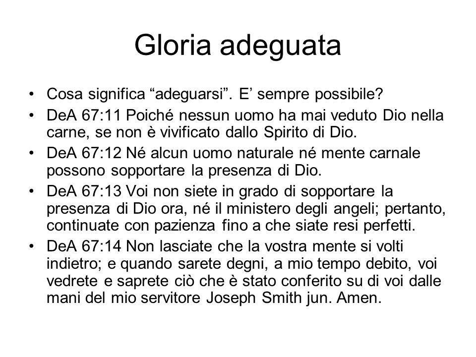 Gloria adeguata Cosa significa adeguarsi. E sempre possibile? DeA 67:11 Poiché nessun uomo ha mai veduto Dio nella carne, se non è vivificato dallo Sp