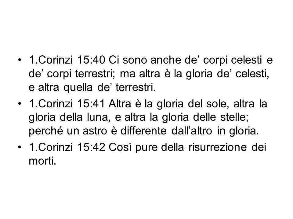 1.Corinzi 15:40 Ci sono anche de corpi celesti e de corpi terrestri; ma altra è la gloria de celesti, e altra quella de terrestri. 1.Corinzi 15:41 Alt