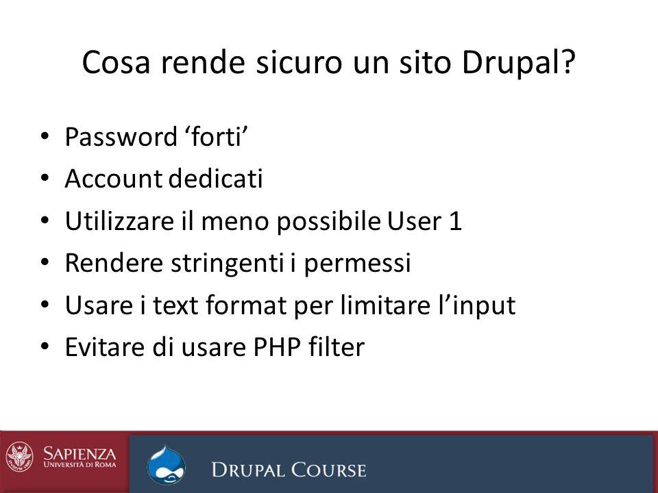 Cosa rende sicuro un sito Drupal? Password forti Account dedicati Utilizzare il meno possibile User 1 Rendere stringenti i permessi Usare i text forma