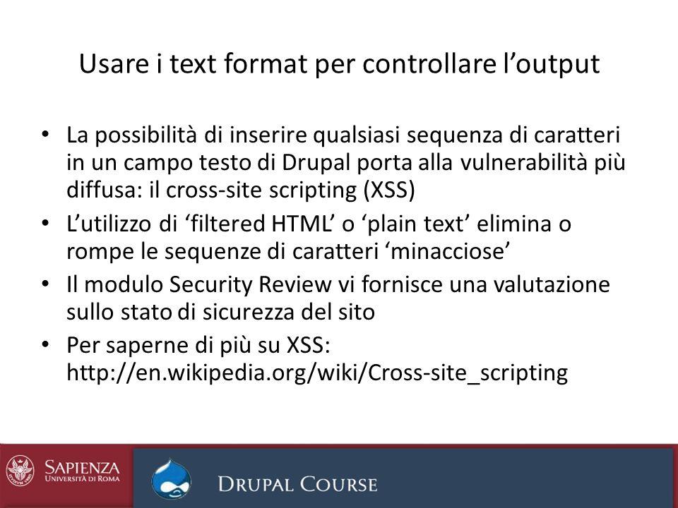 Usare i text format per controllare loutput La possibilità di inserire qualsiasi sequenza di caratteri in un campo testo di Drupal porta alla vulnerab