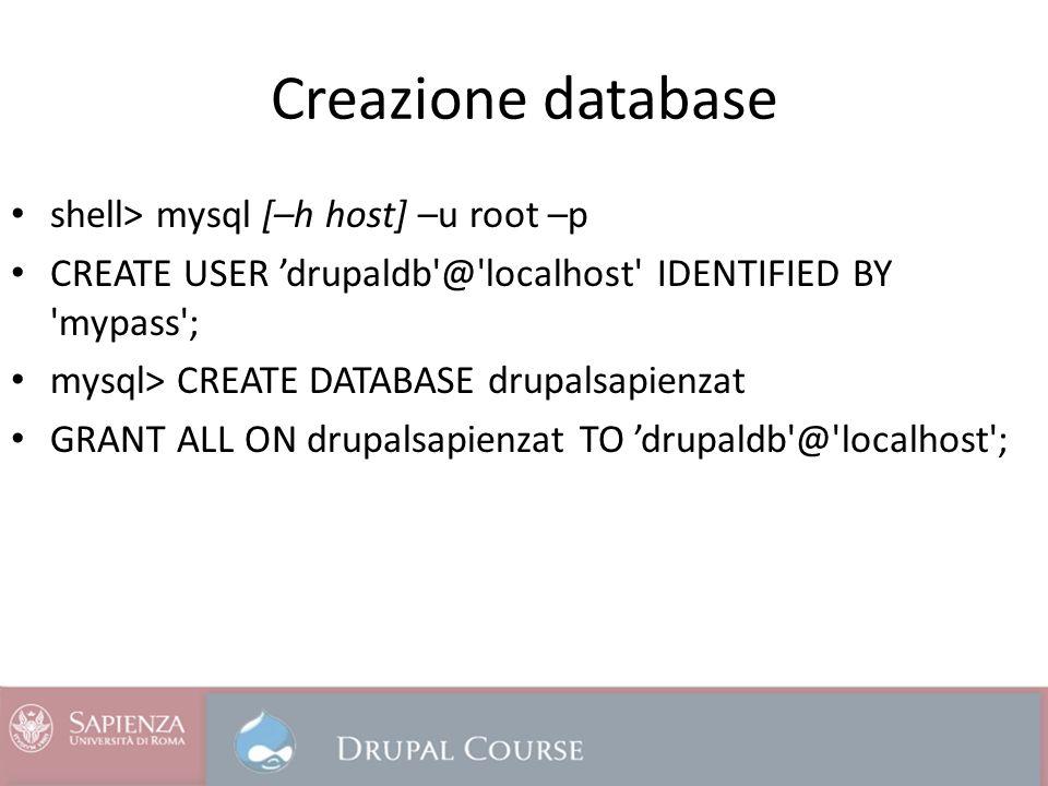 Creazione database shell> mysql [–h host] –u root –p CREATE USER drupaldb'@'localhost' IDENTIFIED BY 'mypass'; mysql> CREATE DATABASE drupalsapienzat