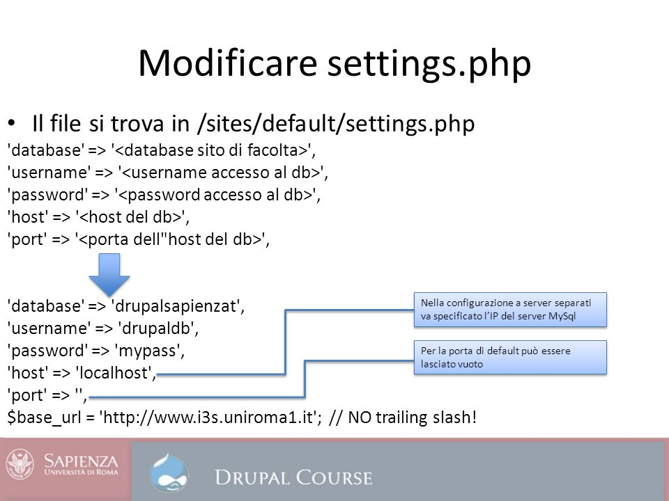 Modificare settings.php Il file si trova in /sites/default/settings.php database => , username => , password => , host => , port => , database => drupalsapienzat , username => drupaldb , password => mypass , host => localhost , port => , $base_url = http://www.i3s.uniroma1.it ; // NO trailing slash.