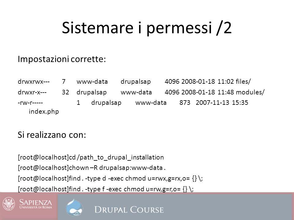 Sistemare i permessi /2 Impostazioni corrette: drwxrwx--- 7 www-data drupalsap 4096 2008-01-18 11:02 files/ drwxr-x--- 32 drupalsap www-data 4096 2008-01-18 11:48 modules/ -rw-r----- 1 drupalsap www-data 873 2007-11-13 15:35 index.php Si realizzano con: [root@localhost]cd /path_to_drupal_installation [root@localhost]chown –R drupalsap:www-data.