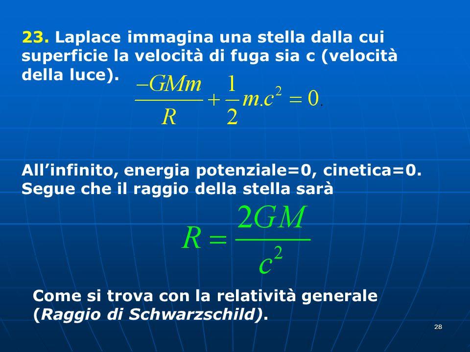 28 23. Laplace immagina una stella dalla cui superficie la velocità di fuga sia c (velocità della luce). Allinfinito, energia potenziale=0, cinetica=0