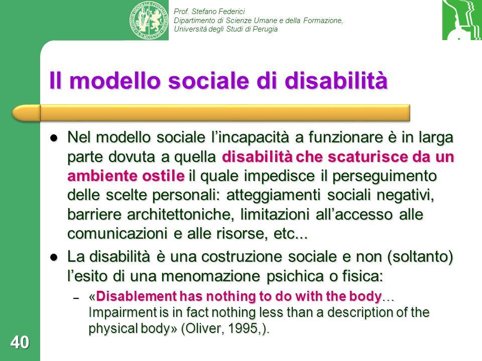 Prof. Stefano Federici Dipartimento di Scienze Umane e della Formazione, Università degli Studi di Perugia 40 Il modello sociale di disabilità Nel mod