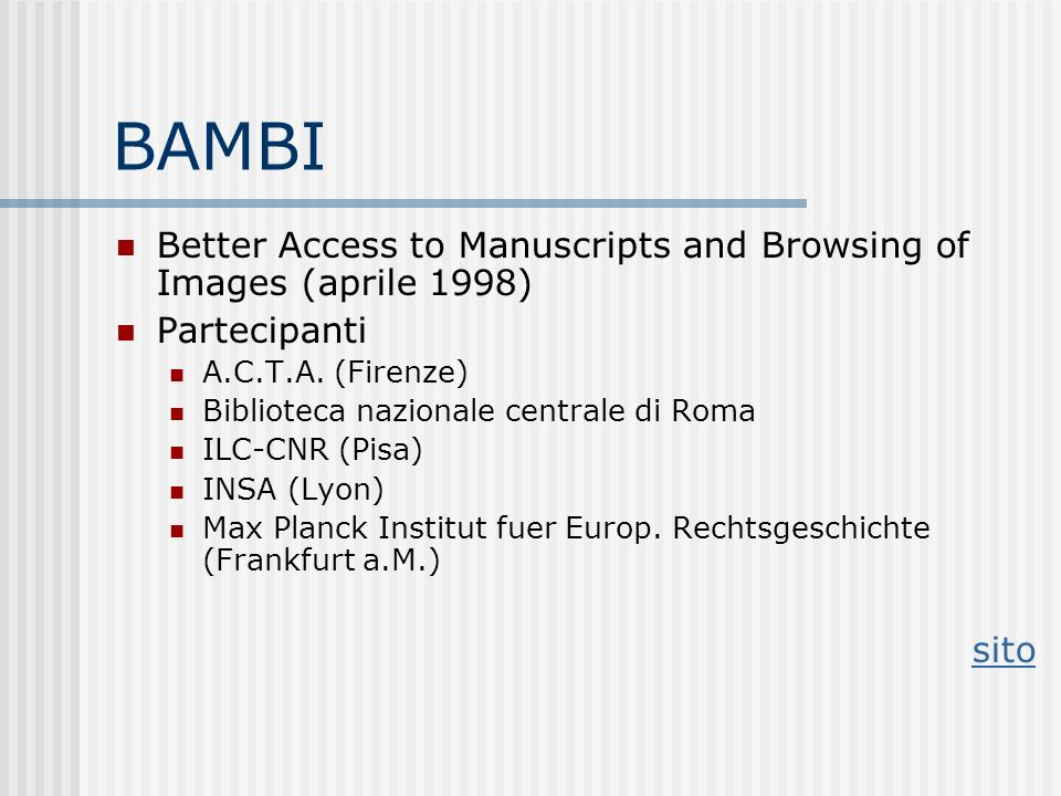 BAMBI Better Access to Manuscripts and Browsing of Images (aprile 1998) Partecipanti A.C.T.A. (Firenze) Biblioteca nazionale centrale di Roma ILC-CNR