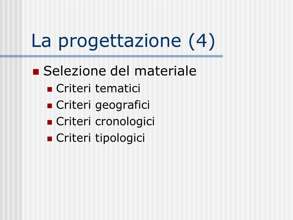 La progettazione (4) Selezione del materiale Criteri tematici Criteri geografici Criteri cronologici Criteri tipologici