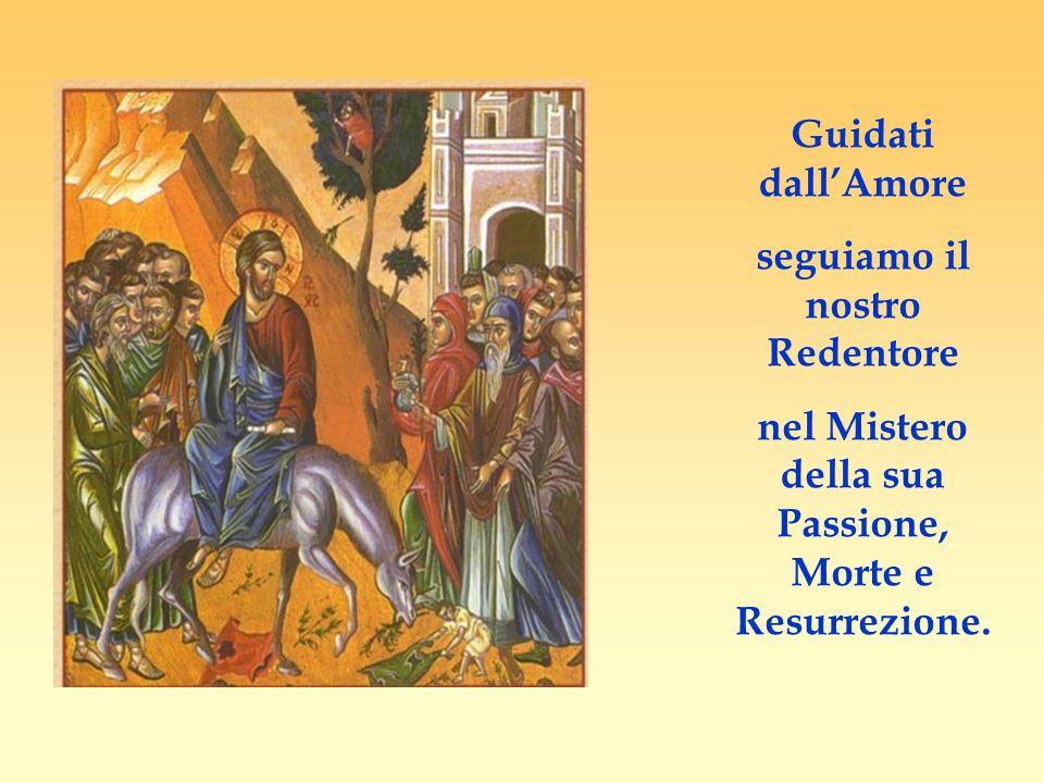 Guidati dallAmore seguiamo il nostro Redentore nel Mistero della sua Passione, Morte e Resurrezione.
