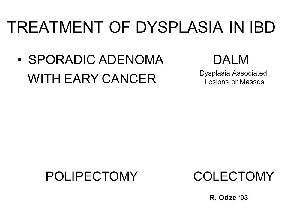 TREATMENT OF DYSPLASIA IN IBD SPORADIC ADENOMA DALM WITH EARY CANCER Dysplasia Associated Lesions or Masses POLIPECTOMYCOLECTOMY R.