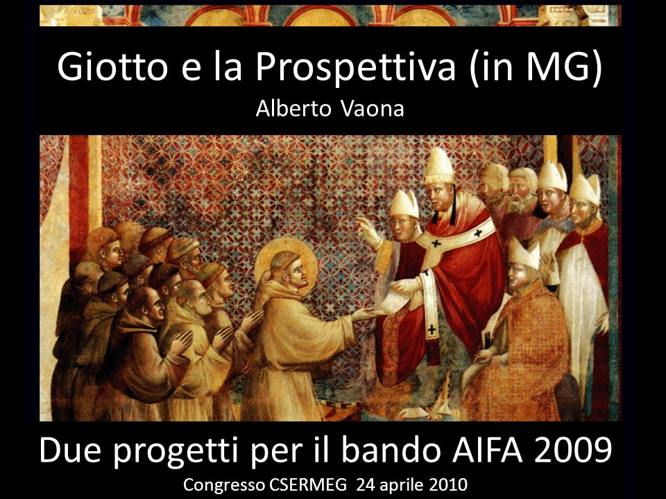 Giotto e la Prospettiva (in MG) Alberto Vaona Due progetti per il bando AIFA 2009 Congresso CSERMEG 24 aprile 2010