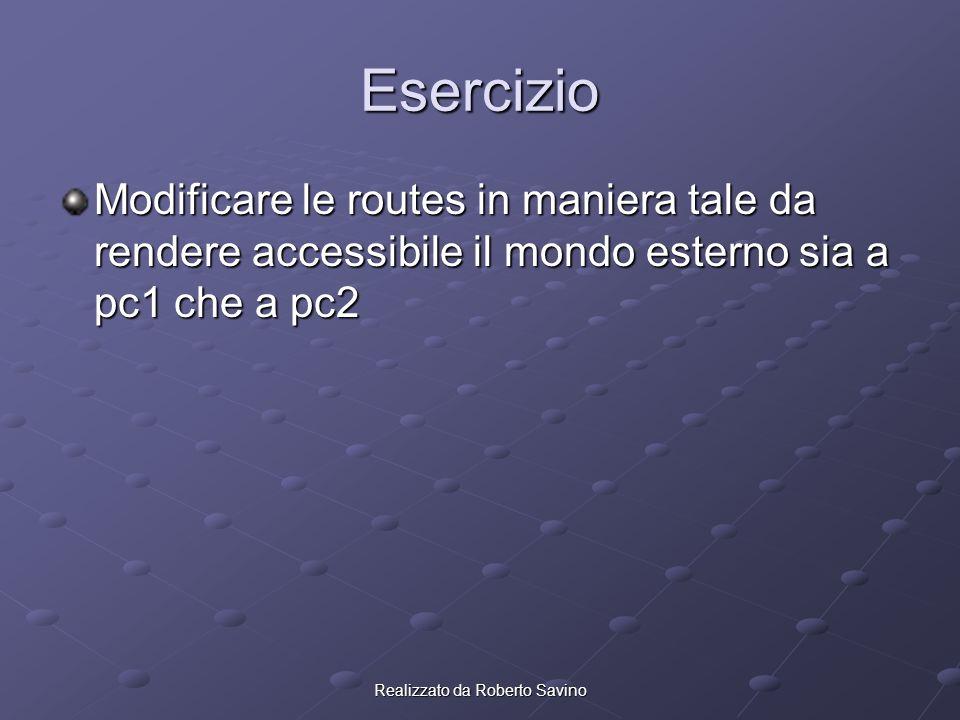 Realizzato da Roberto Savino Esercizio Modificare le routes in maniera tale da rendere accessibile il mondo esterno sia a pc1 che a pc2